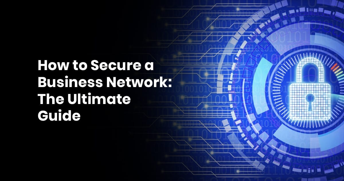 How To Secure A Business Network: The Ultimate Guide