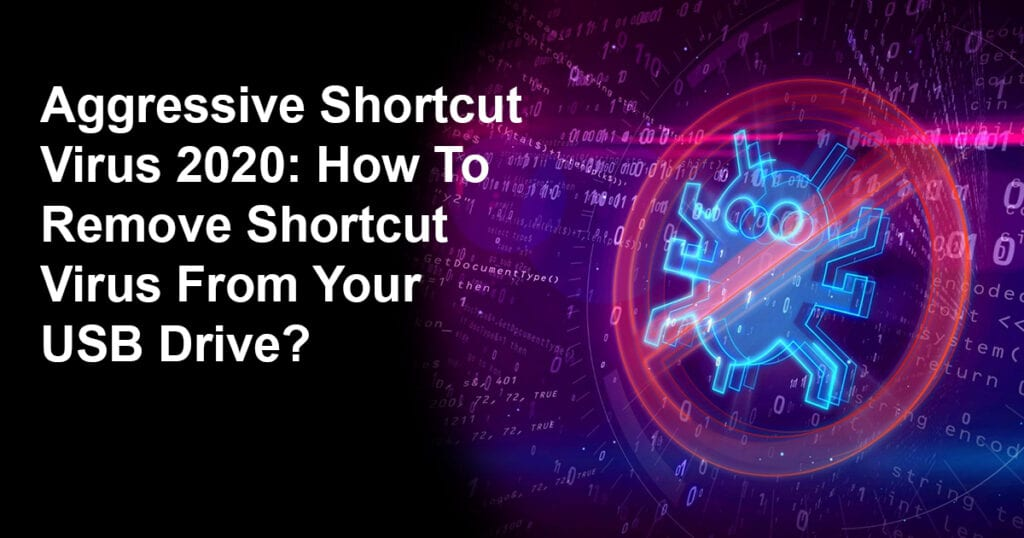 Aggressive Shortcut Virus 2020: How To Remove Shortcut Virus From Your USB Drive?